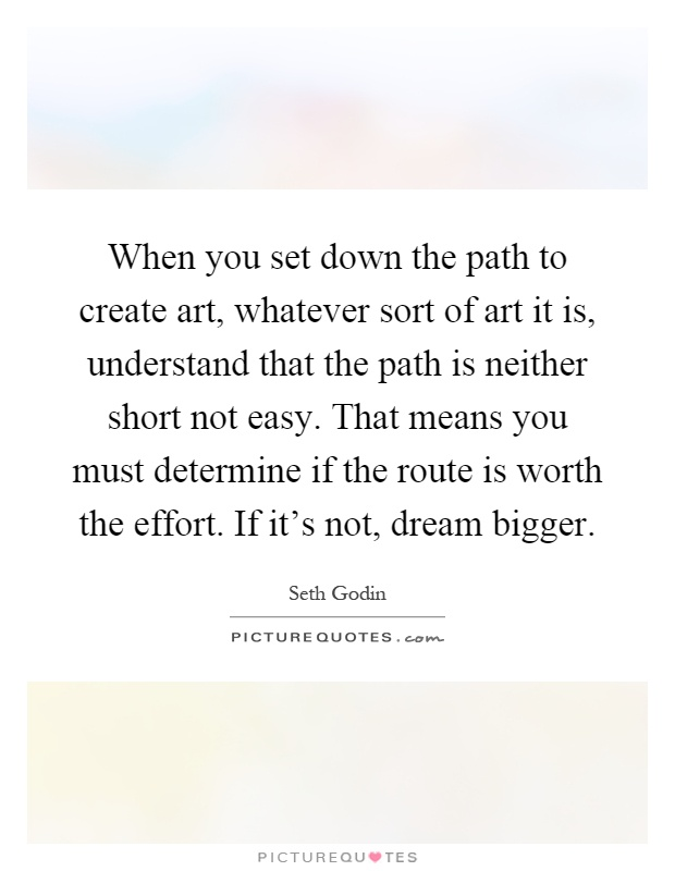 When you set down the path to create art, whatever sort of art it is, understand that the path is neither short not easy. That means you must determine if the route is worth the effort. If it's not, dream bigger Picture Quote #1