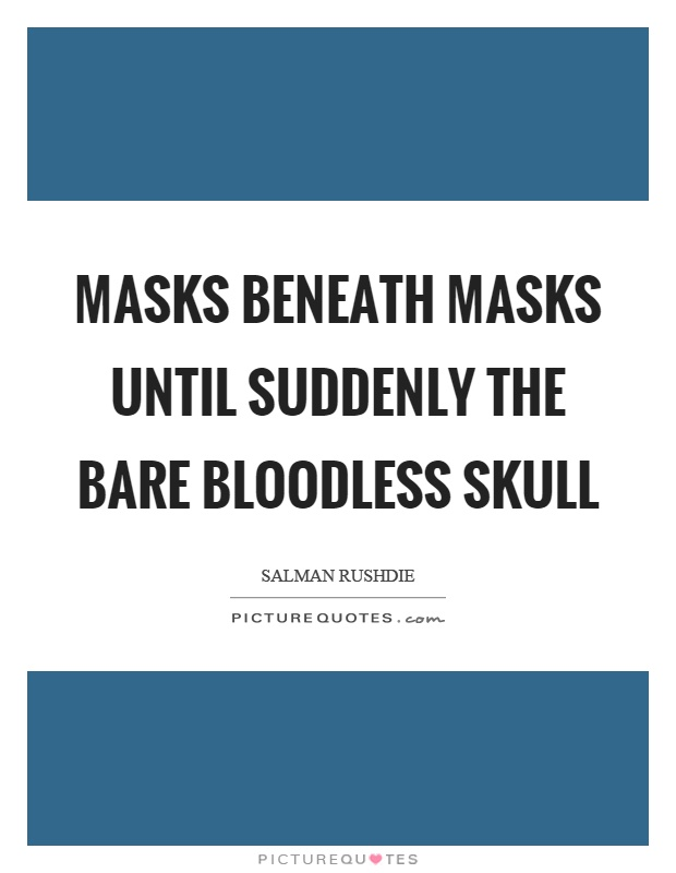 Masks beneath masks until suddenly the bare bloodless skull Picture Quote #1