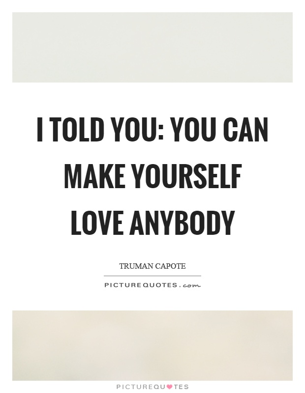 I told you: you can make yourself love anybody Picture Quote #1