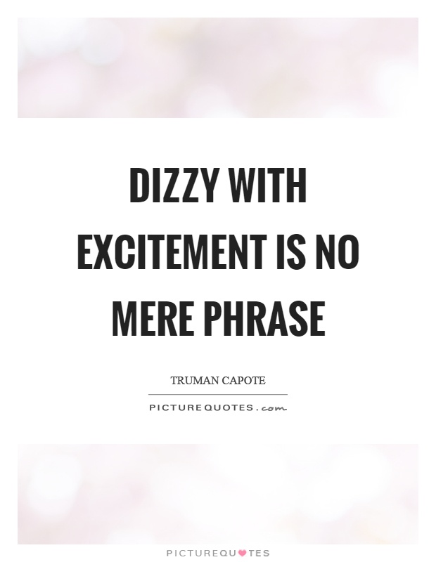 Dizzy with excitement is no mere phrase Picture Quote #1