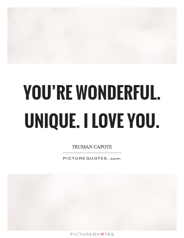 You're wonderful. Unique. I love you Picture Quote #1