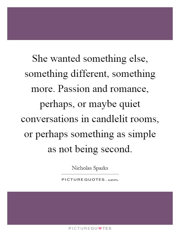 She wanted something else, something different, something more. Passion and romance, perhaps, or maybe quiet conversations in candlelit rooms, or perhaps something as simple as not being second Picture Quote #1