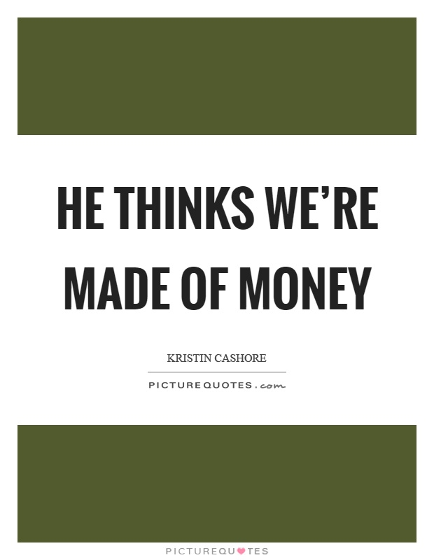 He thinks we're made of money Picture Quote #1