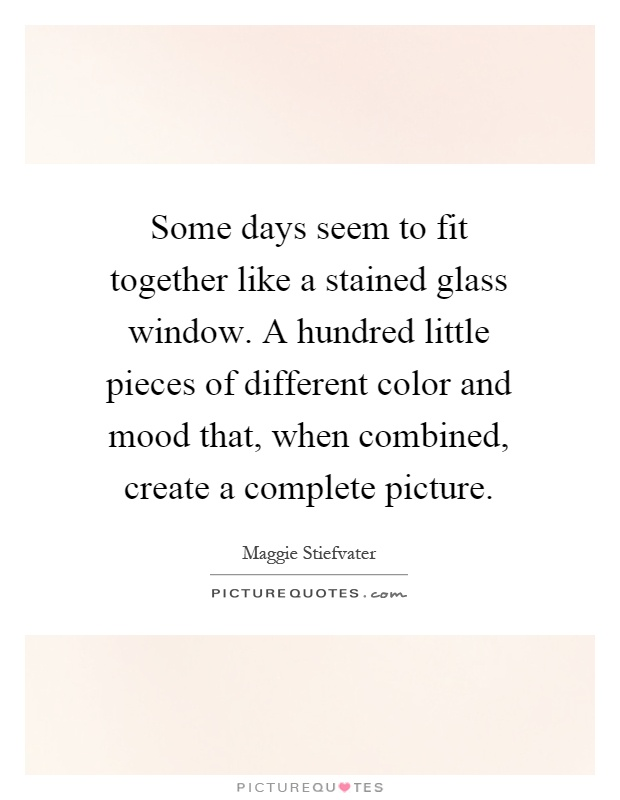 Some days seem to fit together like a stained glass window. A hundred little pieces of different color and mood that, when combined, create a complete picture Picture Quote #1