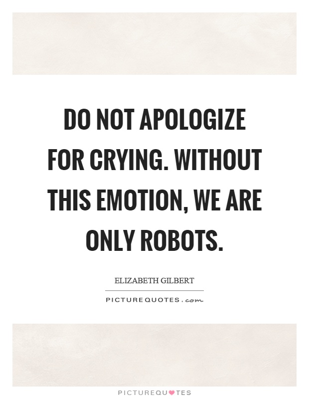 Do not apologize for crying. Without this emotion, we are only robots Picture Quote #1