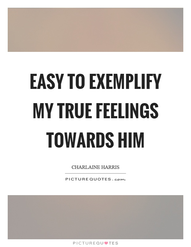 Easy to exemplify my true feelings towards him Picture Quote #1