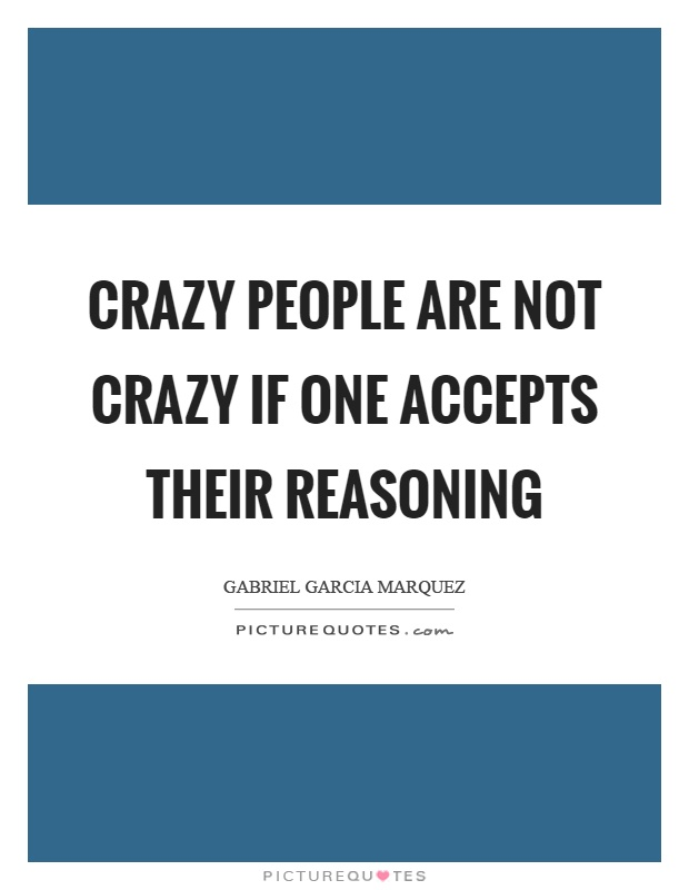 Crazy people are not crazy if one accepts their reasoning Picture Quote #1