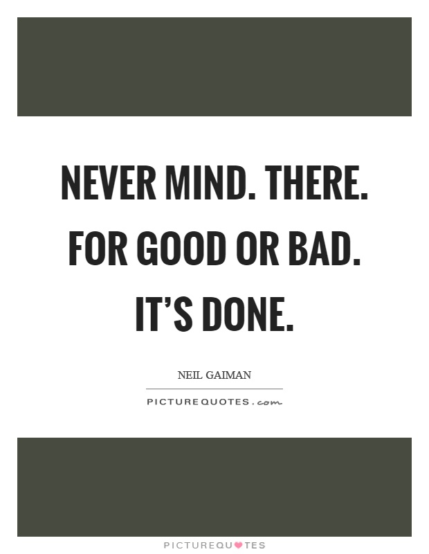 Never mind. There. For good or bad. It's done Picture Quote #1