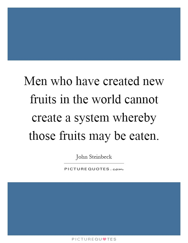 Men who have created new fruits in the world cannot create a system whereby those fruits may be eaten Picture Quote #1