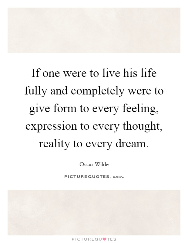 If one were to live his life fully and completely were to give form to every feeling, expression to every thought, reality to every dream Picture Quote #1