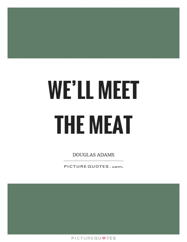 We'll meet the meat Picture Quote #1
