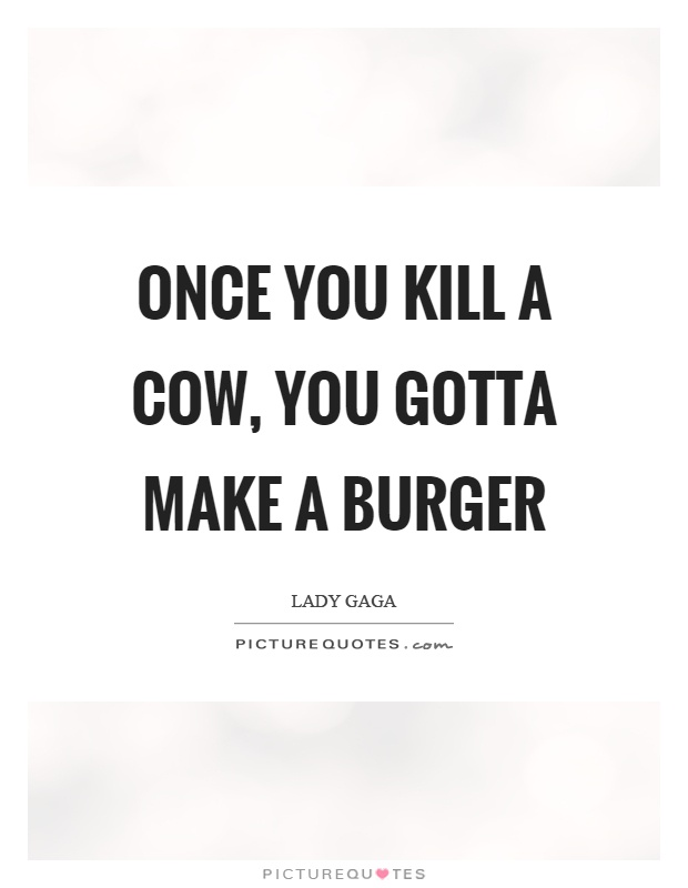 Once you kill a cow, you gotta make a burger Picture Quote #1