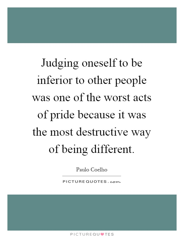 Judging oneself to be inferior to other people was one of the worst acts of pride because it was the most destructive way of being different Picture Quote #1