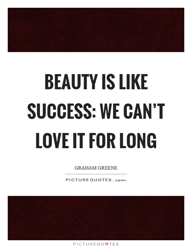 Beauty is like success: we can't love it for long Picture Quote #1