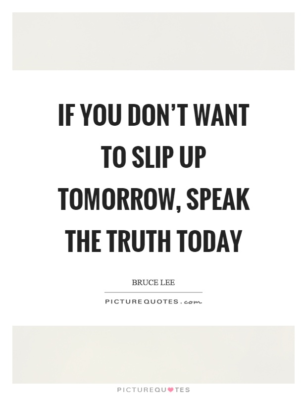 If you don't want to slip up tomorrow, speak the truth today Picture Quote #1