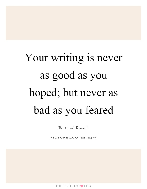 Your writing is never as good as you hoped; but never as bad as you feared Picture Quote #1