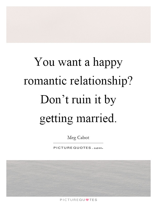 You want a happy romantic relationship? Don't ruin it by getting married Picture Quote #1