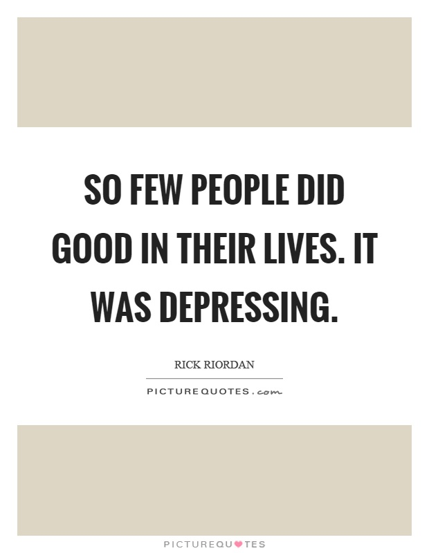 So few people did good in their lives. It was depressing Picture Quote #1