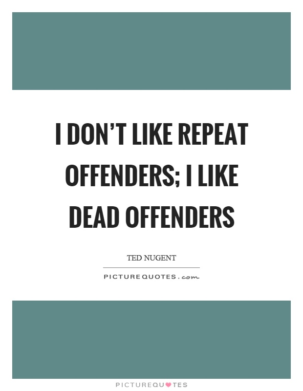 I don't like repeat offenders; I like dead offenders Picture Quote #1
