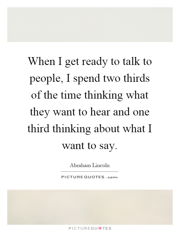 When I get ready to talk to people, I spend two thirds of the time thinking what they want to hear and one third thinking about what I want to say Picture Quote #1