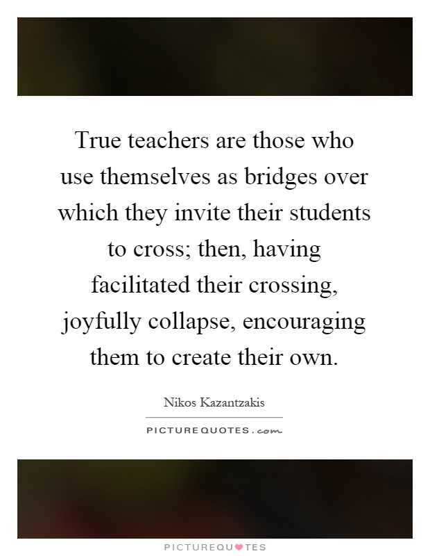 True teachers are those who use themselves as bridges over which they invite their students to cross; then, having facilitated their crossing, joyfully collapse, encouraging them to create their own Picture Quote #1