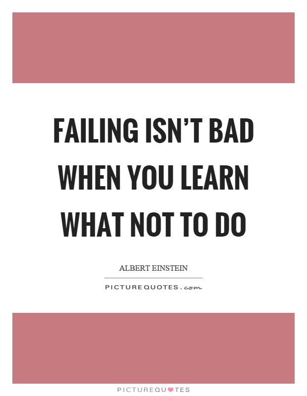 Failing isn't bad when you learn what not to do Picture Quote #1