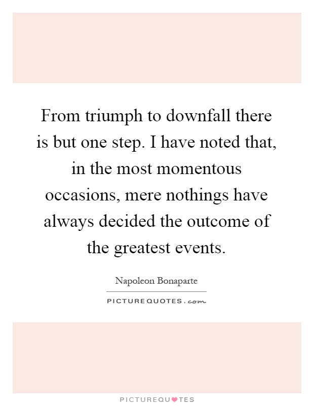 From triumph to downfall there is but one step. I have noted that, in the most momentous occasions, mere nothings have always decided the outcome of the greatest events Picture Quote #1