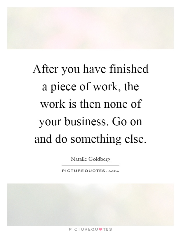 After you have finished a piece of work, the work is then none of your business. Go on and do something else Picture Quote #1
