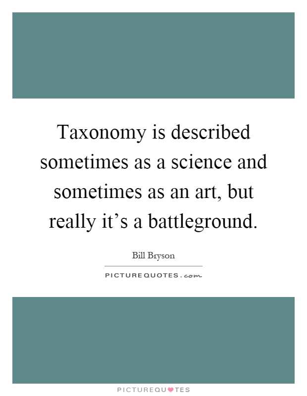 Taxonomy is described sometimes as a science and sometimes as an art, but really it's a battleground Picture Quote #1
