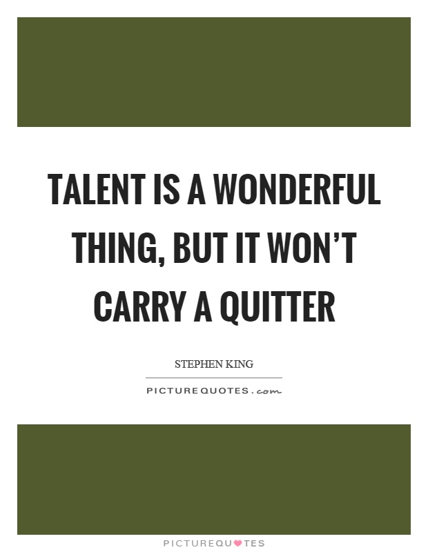 Talent is a wonderful thing, but it won't carry a quitter Picture Quote #1