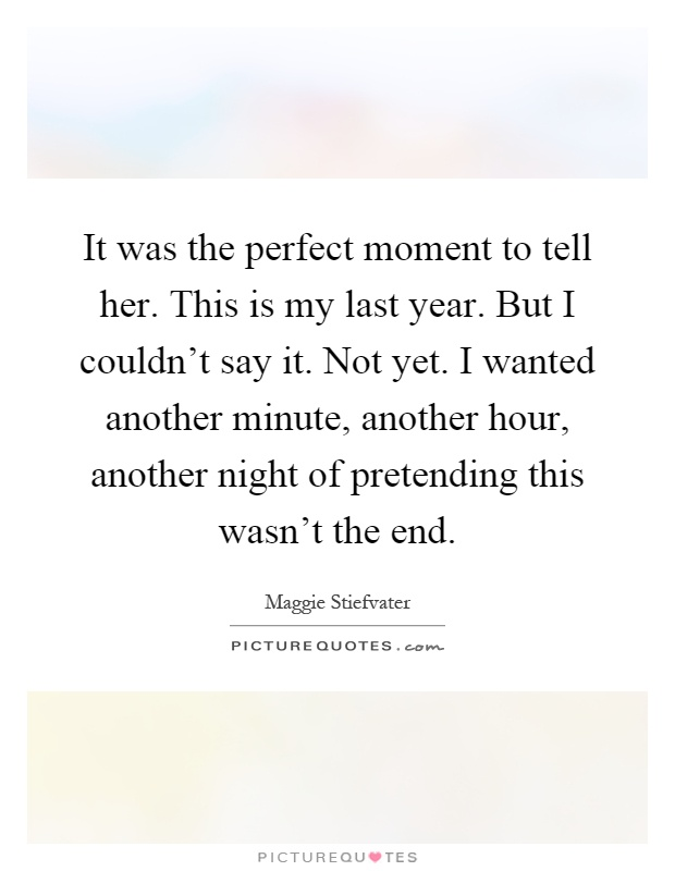 It was the perfect moment to tell her. This is my last year. But I couldn't say it. Not yet. I wanted another minute, another hour, another night of pretending this wasn't the end Picture Quote #1