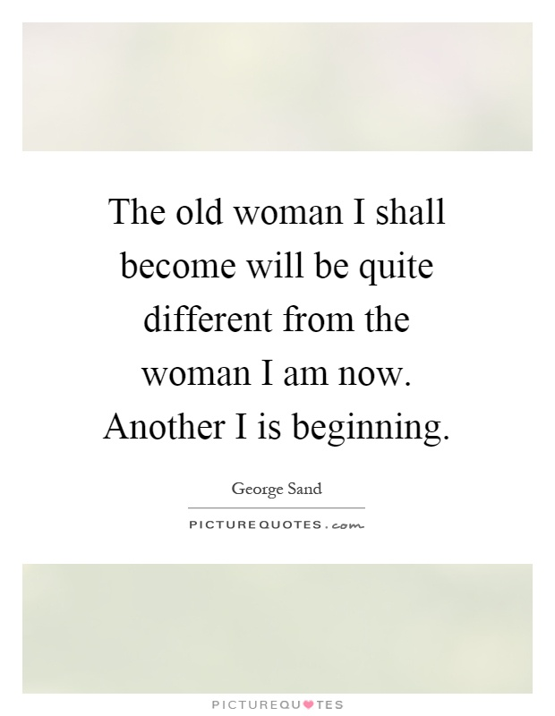 The old woman I shall become will be quite different from the woman I am now. Another I is beginning Picture Quote #1