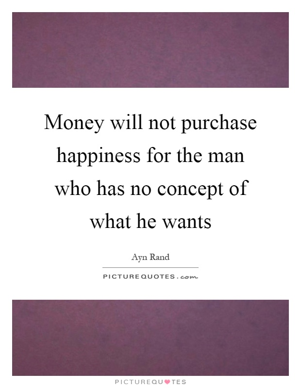 Money will not purchase happiness for the man who has no concept of what he wants Picture Quote #1
