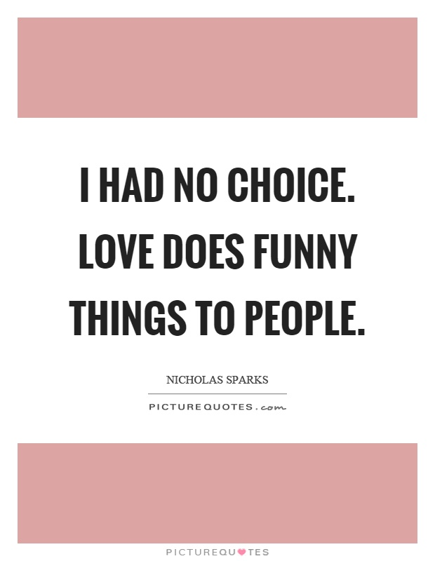I had no choice. Love does funny things to people Picture Quote #1