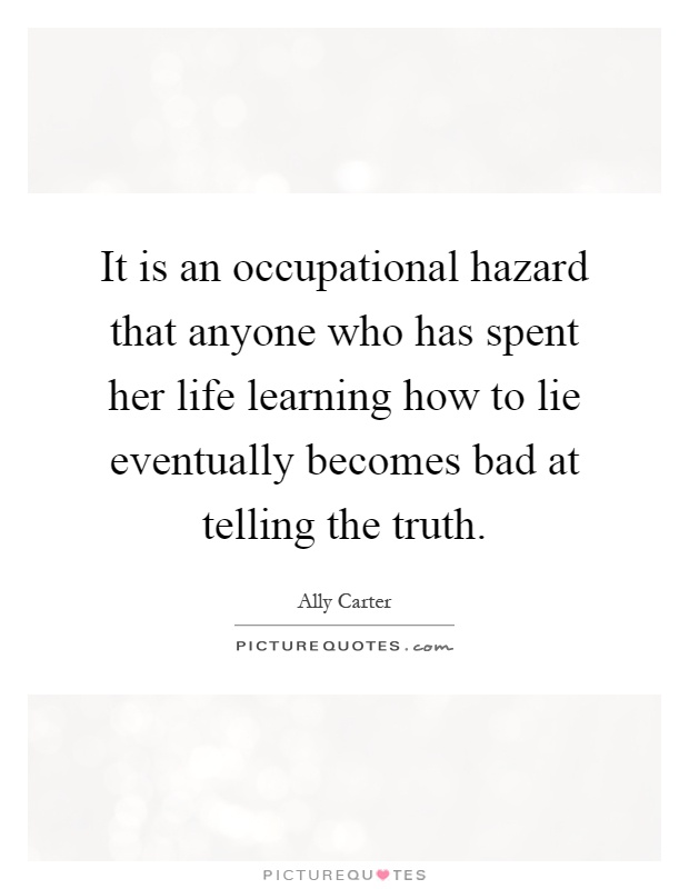 It is an occupational hazard that anyone who has spent her life learning how to lie eventually becomes bad at telling the truth Picture Quote #1