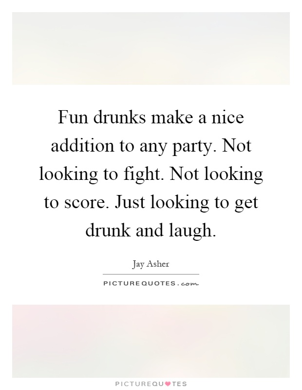 Fun drunks make a nice addition to any party. Not looking to fight. Not looking to score. Just looking to get drunk and laugh Picture Quote #1