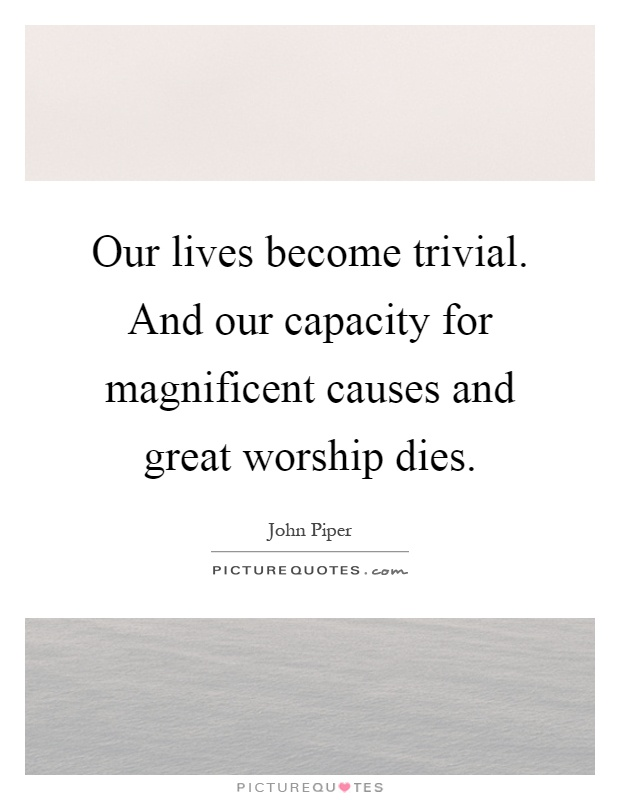 Our lives become trivial. And our capacity for magnificent causes and great worship dies Picture Quote #1