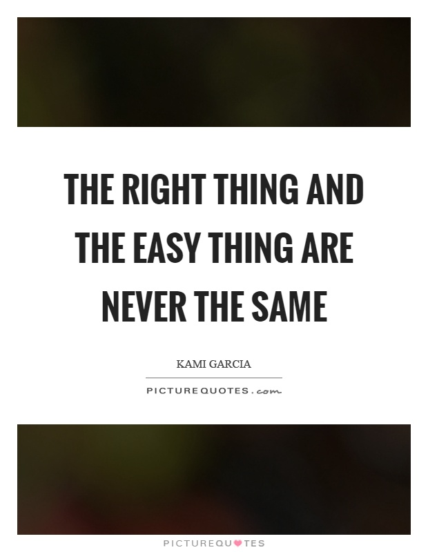 The right thing and the easy thing are never the same Picture Quote #1