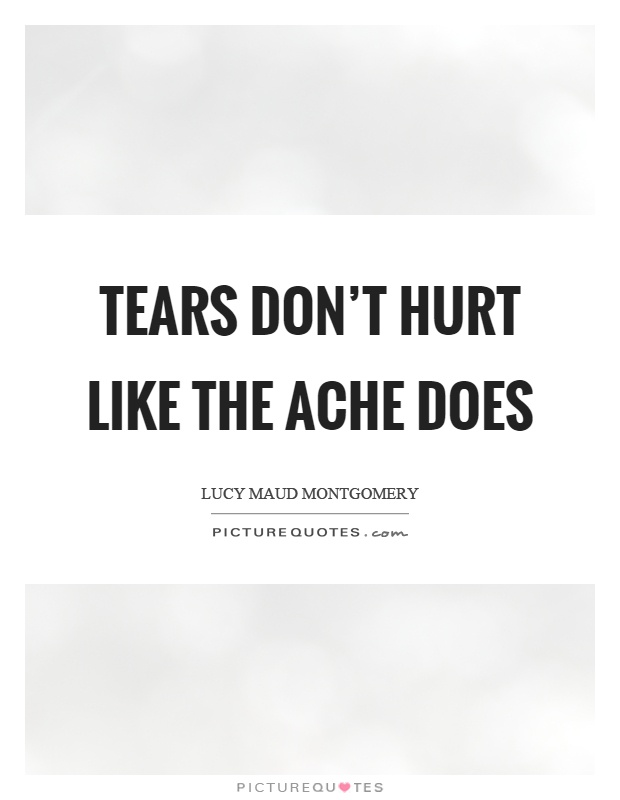 Tears don't hurt like the ache does Picture Quote #1