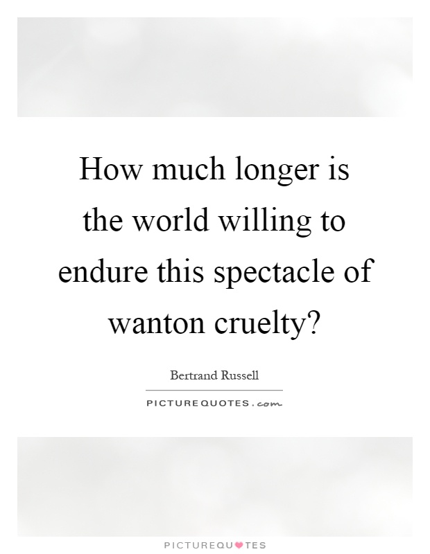 How much longer is the world willing to endure this spectacle of wanton cruelty? Picture Quote #1