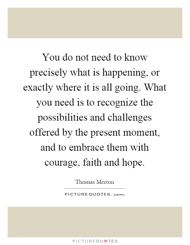 You do not need to know precisely what is happening, or exactly where it is all going. What you need is to recognize the possibilities and challenges offered by the present moment, and to embrace them with courage, faith and hope Picture Quote #1