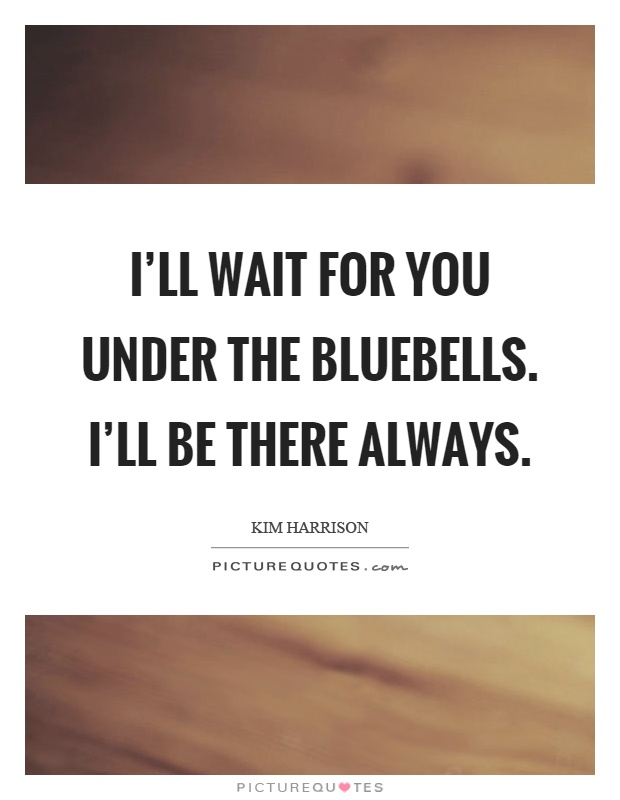 I'll wait for you under the bluebells. I'll be there always Picture Quote #1