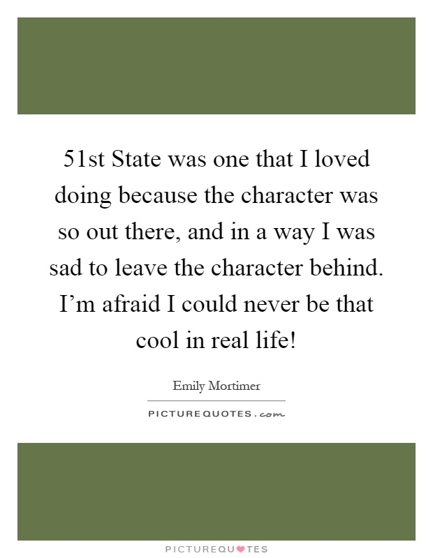 51st State was one that I loved doing because the character was so out there, and in a way I was sad to leave the character behind. I'm afraid I could never be that cool in real life! Picture Quote #1