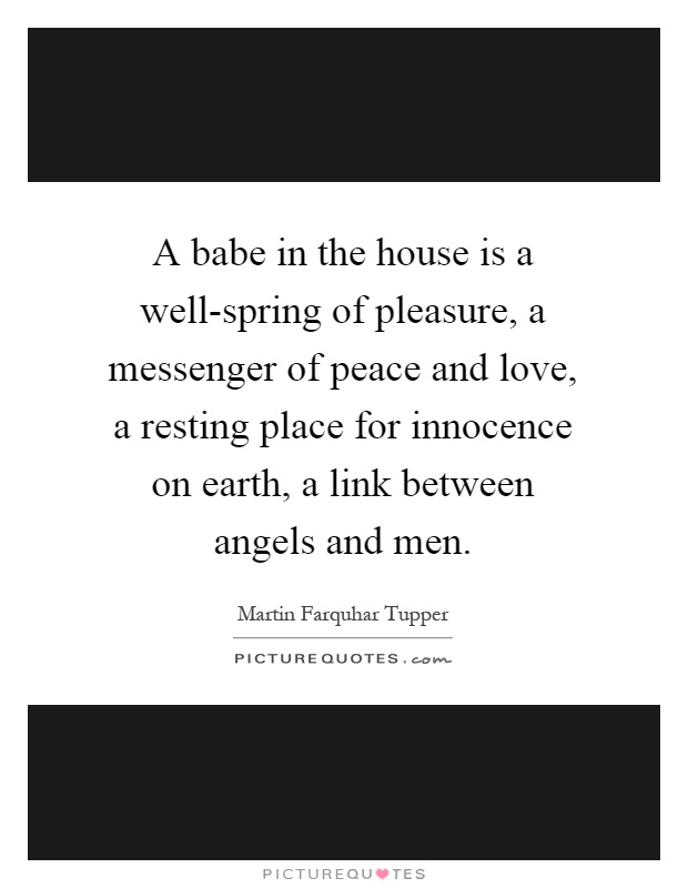 A babe in the house is a well-spring of pleasure, a messenger of peace and love, a resting place for innocence on earth, a link between angels and men Picture Quote #1