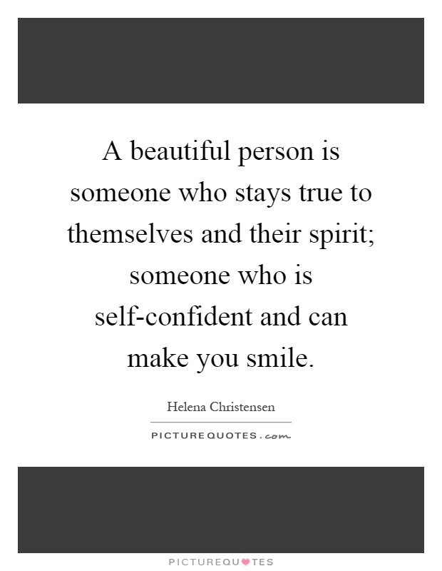 A beautiful person is someone who stays true to themselves and their spirit; someone who is self-confident and can make you smile Picture Quote #1