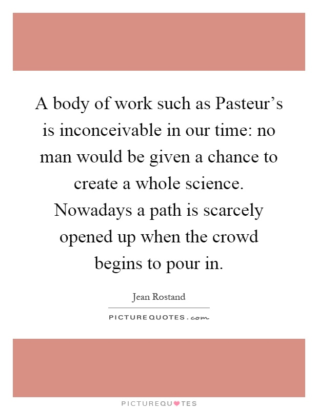 A body of work such as Pasteur's is inconceivable in our time: no man would be given a chance to create a whole science. Nowadays a path is scarcely opened up when the crowd begins to pour in Picture Quote #1