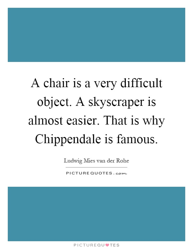 A chair is a very difficult object. A skyscraper is almost easier. That is why Chippendale is famous Picture Quote #1