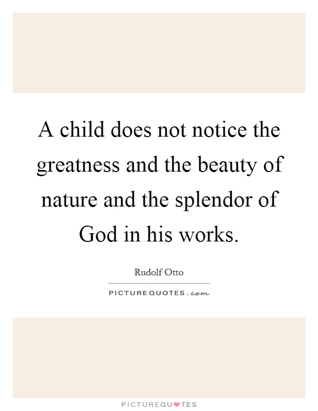 A child does not notice the greatness and the beauty of nature and the splendor of God in his works Picture Quote #1