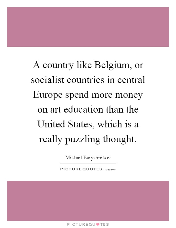 A country like Belgium, or socialist countries in central Europe spend more money on art education than the United States, which is a really puzzling thought Picture Quote #1