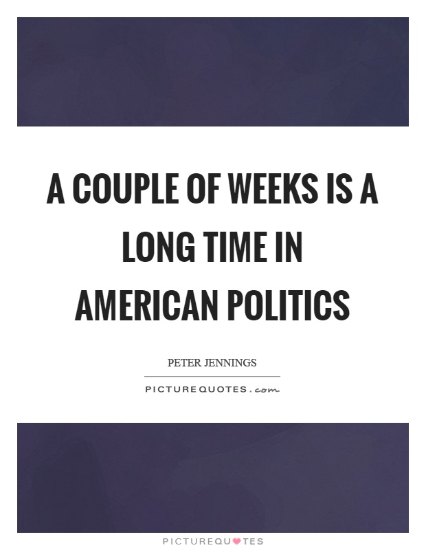 A couple of weeks is a long time in American politics Picture Quote #1